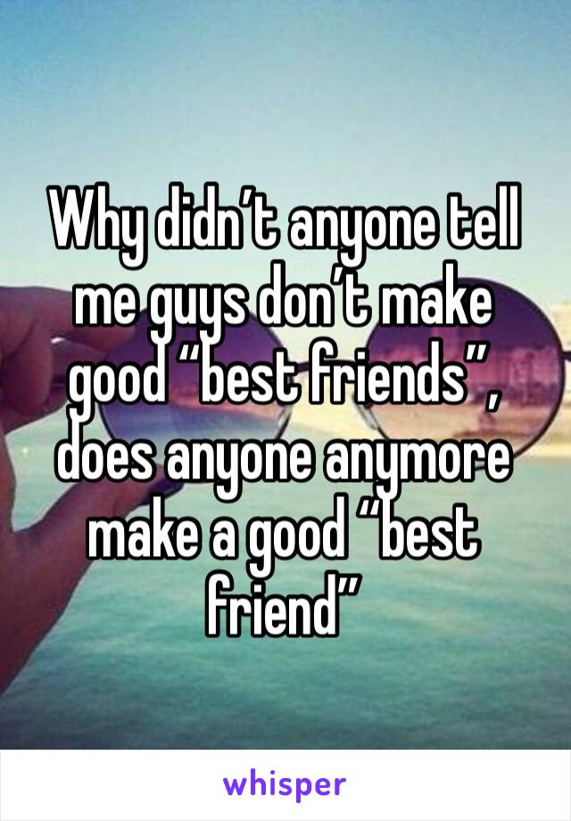 """Why didn't anyone tell me guys don't make  good """"best friends"""", does anyone anymore make a good """"best friend"""""""