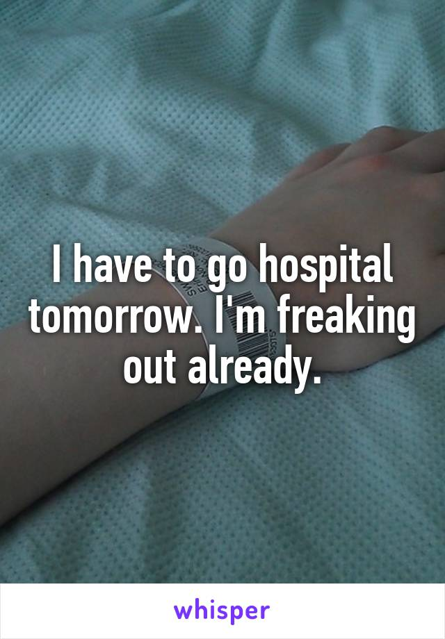 I have to go hospital tomorrow. I'm freaking out already.