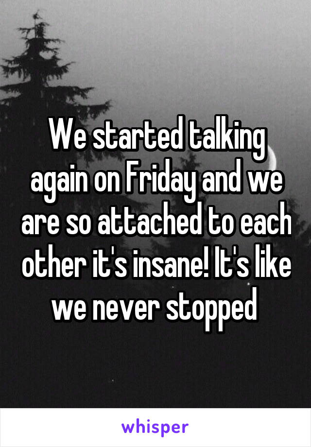 We started talking again on Friday and we are so attached to each other it's insane! It's like we never stopped