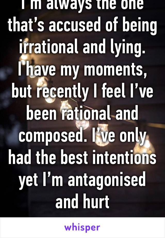 I'm always the one that's accused of being irrational and lying.  I have my moments, but recently I feel I've been rational and composed. I've only had the best intentions yet I'm antagonised and hurt