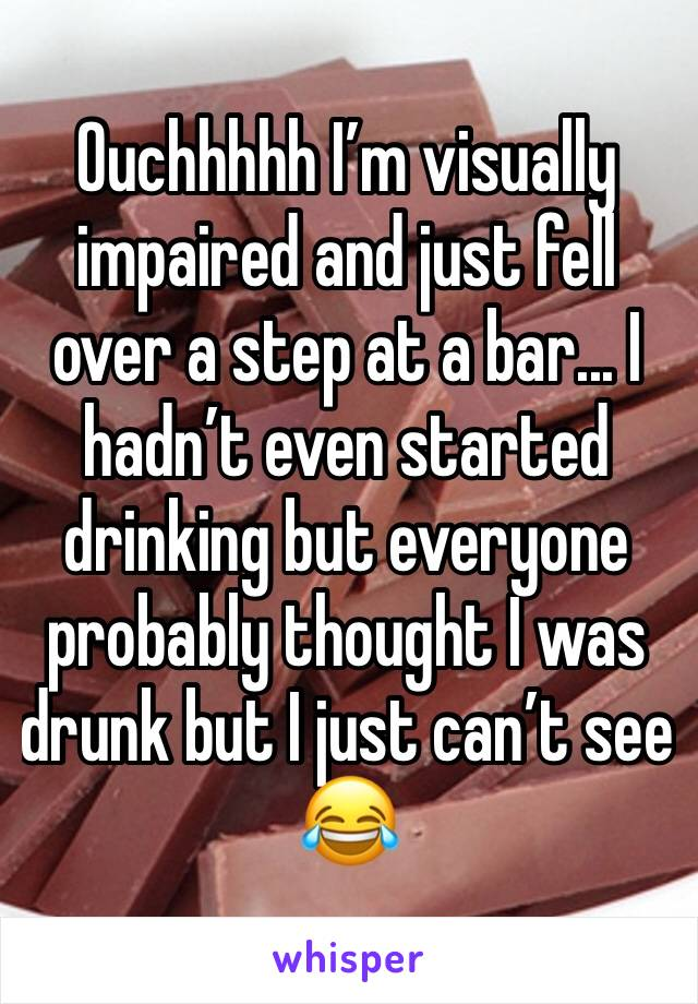 Ouchhhhh I'm visually impaired and just fell over a step at a bar... I hadn't even started drinking but everyone probably thought I was drunk but I just can't see 😂