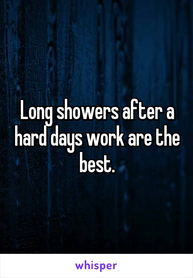 Long showers after a hard days work are the best.