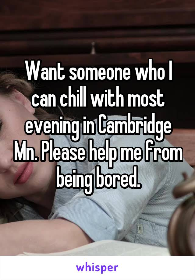 Want someone who I can chill with most evening in Cambridge Mn. Please help me from being bored.