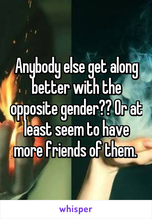 Anybody else get along better with the opposite gender?? Or at least seem to have more friends of them.