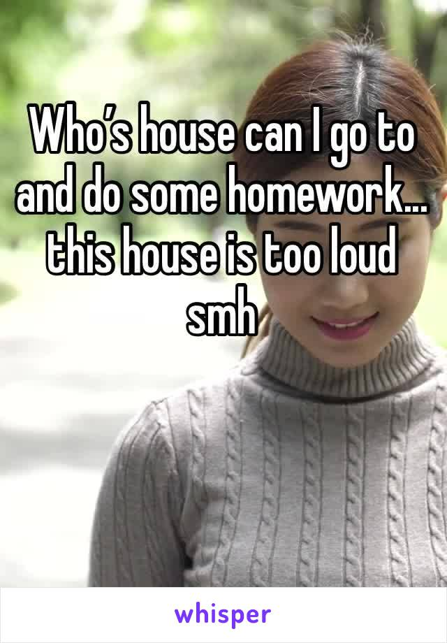 Who's house can I go to and do some homework... this house is too loud smh
