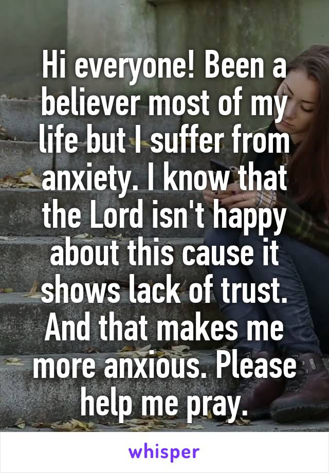 Hi everyone! Been a believer most of my life but I suffer from anxiety. I know that the Lord isn't happy about this cause it shows lack of trust. And that makes me more anxious. Please help me pray.
