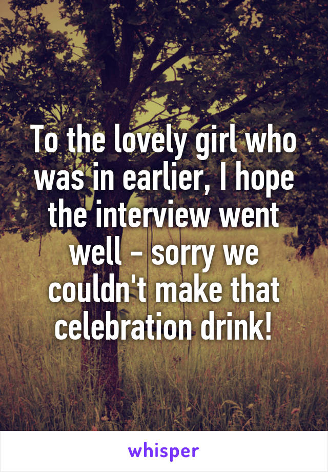 To the lovely girl who was in earlier, I hope the interview went well - sorry we couldn't make that celebration drink!