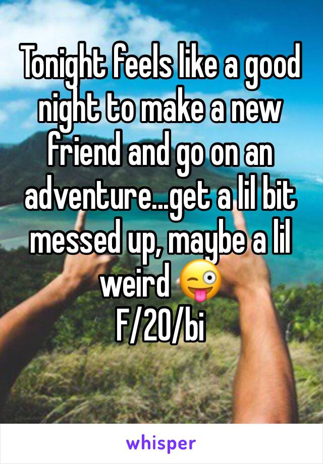 Tonight feels like a good night to make a new friend and go on an adventure...get a lil bit messed up, maybe a lil weird 😜 F/20/bi