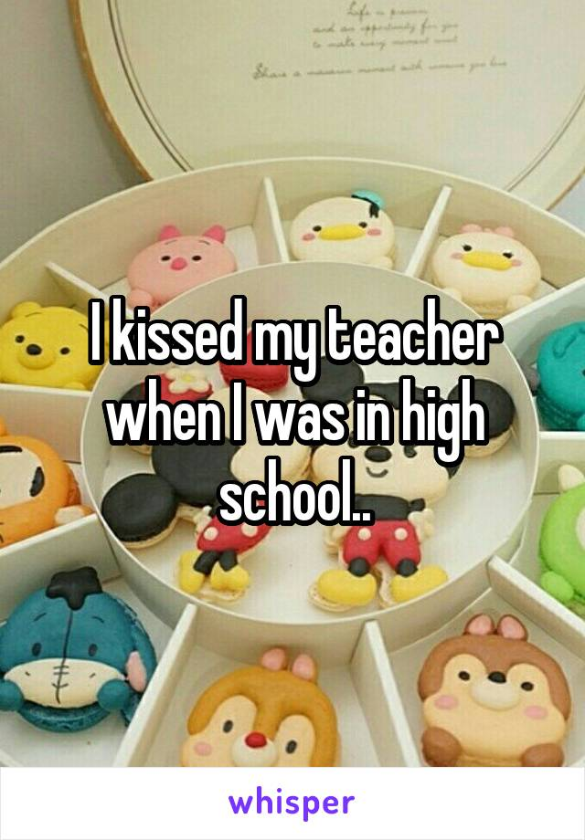 I kissed my teacher when I was in high school..
