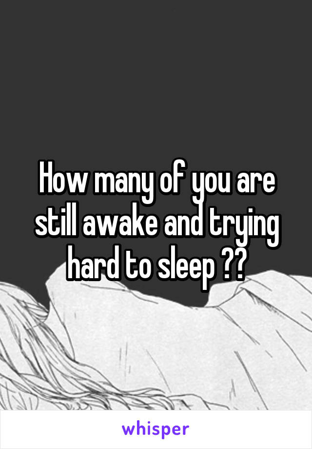How many of you are still awake and trying hard to sleep ??