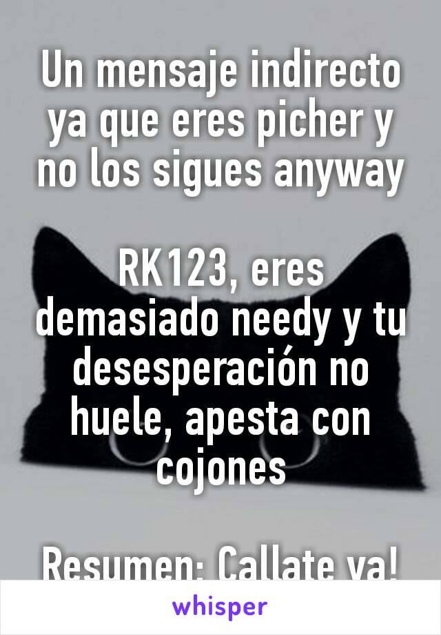 Un mensaje indirecto ya que eres picher y no los sigues anyway  RK123, eres demasiado needy y tu desesperación no huele, apesta con cojones  Resumen: Callate ya!