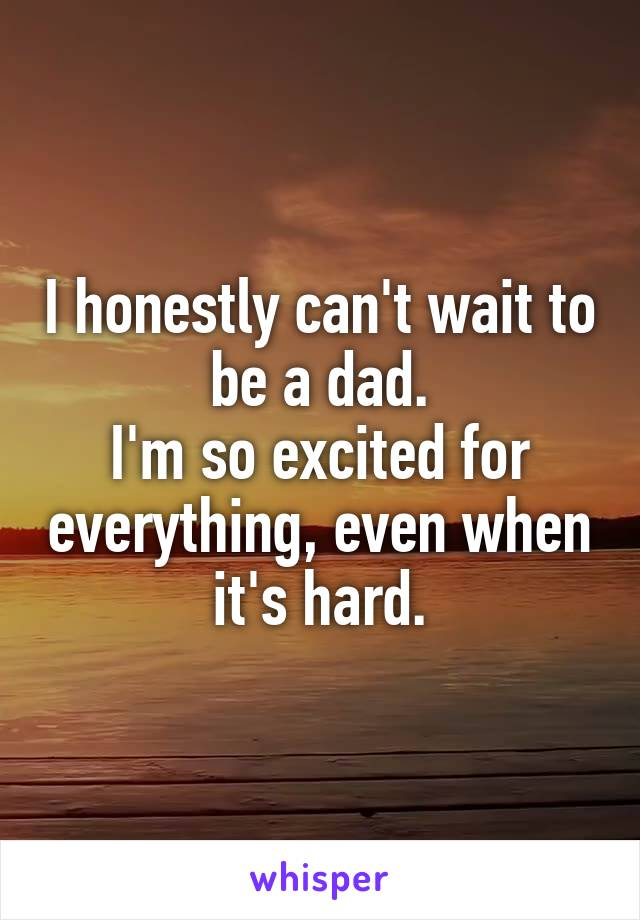 I honestly can't wait to be a dad. I'm so excited for everything, even when it's hard.