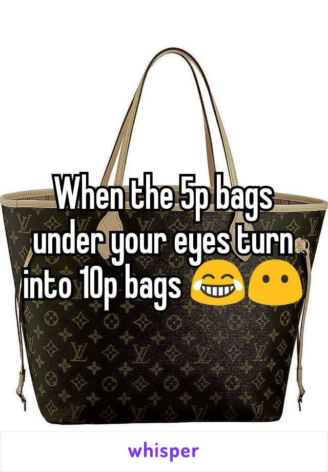 When the 5p bags under your eyes turn into 10p bags 😂😶
