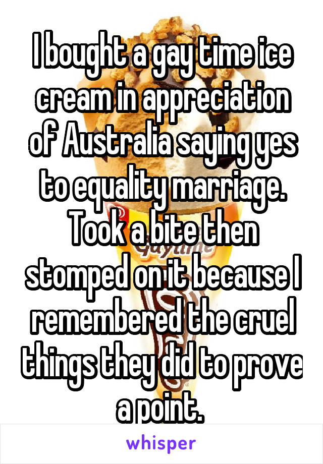 I bought a gay time ice cream in appreciation of Australia saying yes to equality marriage. Took a bite then stomped on it because I remembered the cruel things they did to prove a point.
