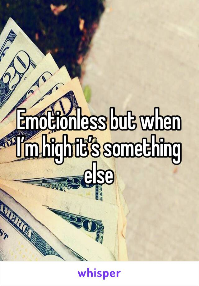 Emotionless but when I'm high it's something else