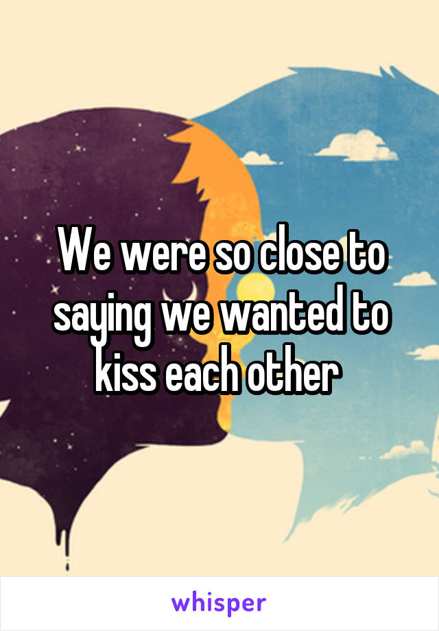 We were so close to saying we wanted to kiss each other