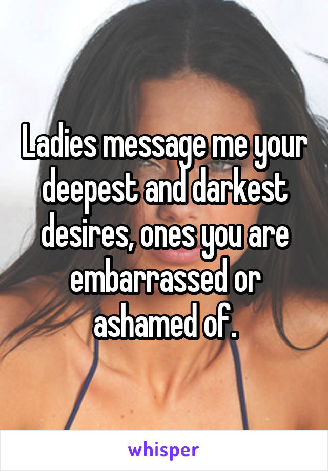Ladies message me your deepest and darkest desires, ones you are embarrassed or ashamed of.