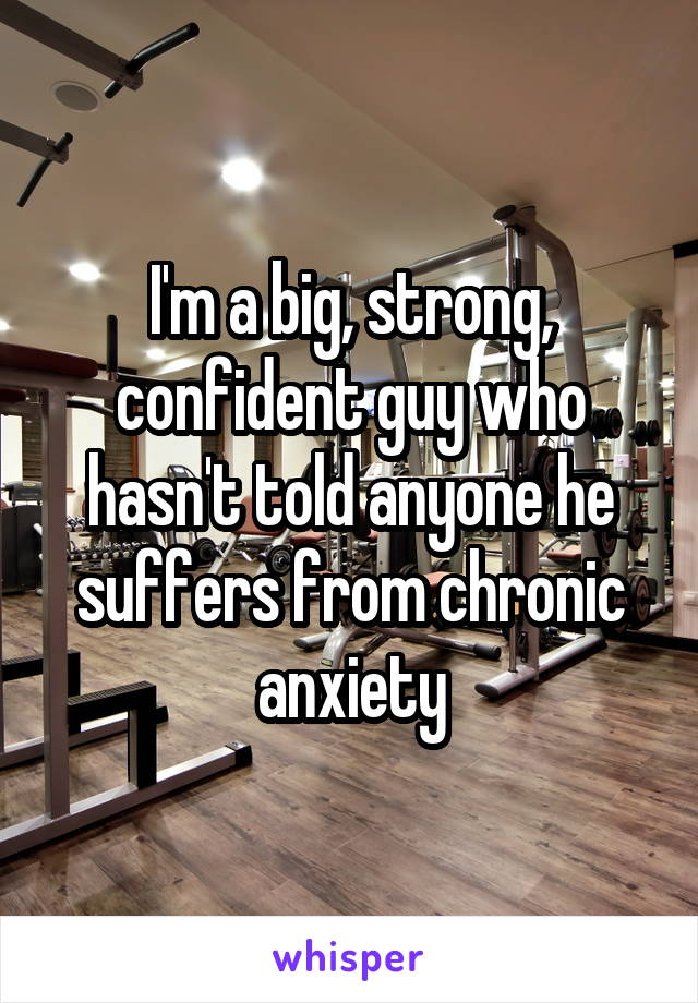 I'm a big, strong, confident guy who hasn't told anyone he suffers from chronic anxiety
