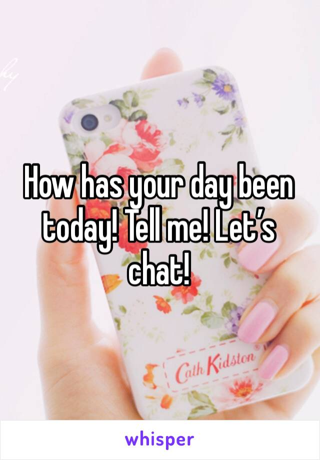 How has your day been today! Tell me! Let's chat!