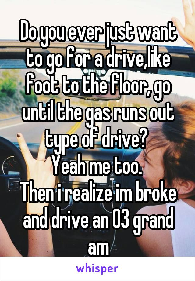 Do you ever just want to go for a drive,like foot to the floor, go until the gas runs out type of drive?  Yeah me too.  Then i realize im broke and drive an 03 grand am