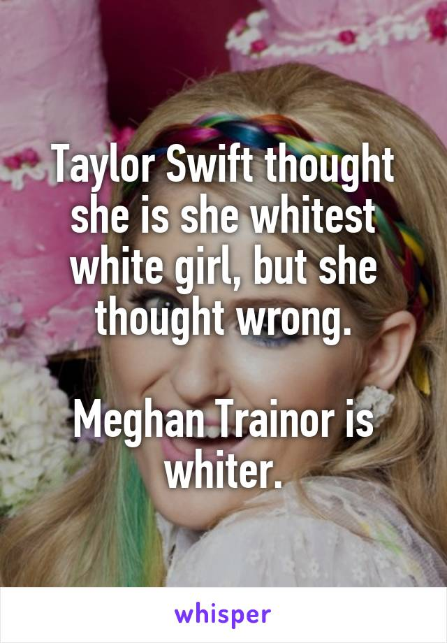 Taylor Swift thought she is she whitest white girl, but she thought wrong.  Meghan Trainor is whiter.
