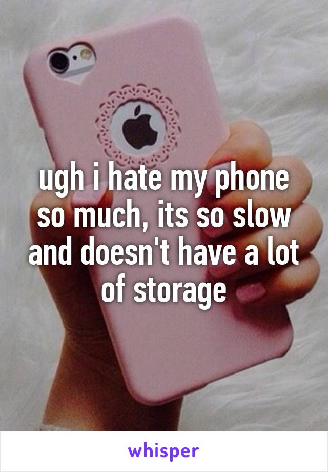 ugh i hate my phone so much, its so slow and doesn't have a lot of storage