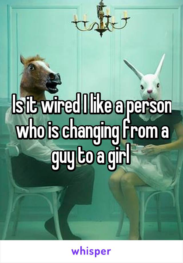 Is it wired I like a person who is changing from a guy to a girl