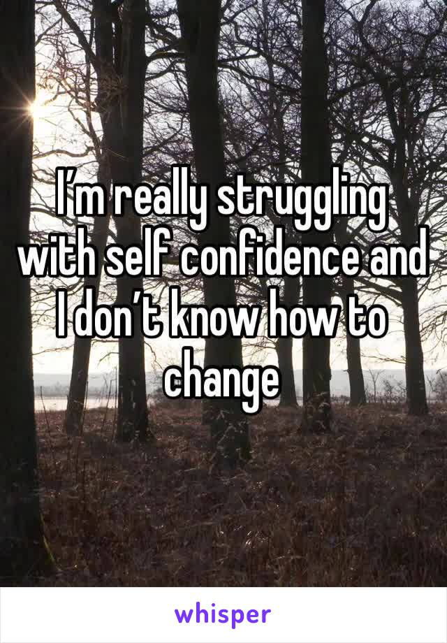 I'm really struggling with self confidence and I don't know how to change
