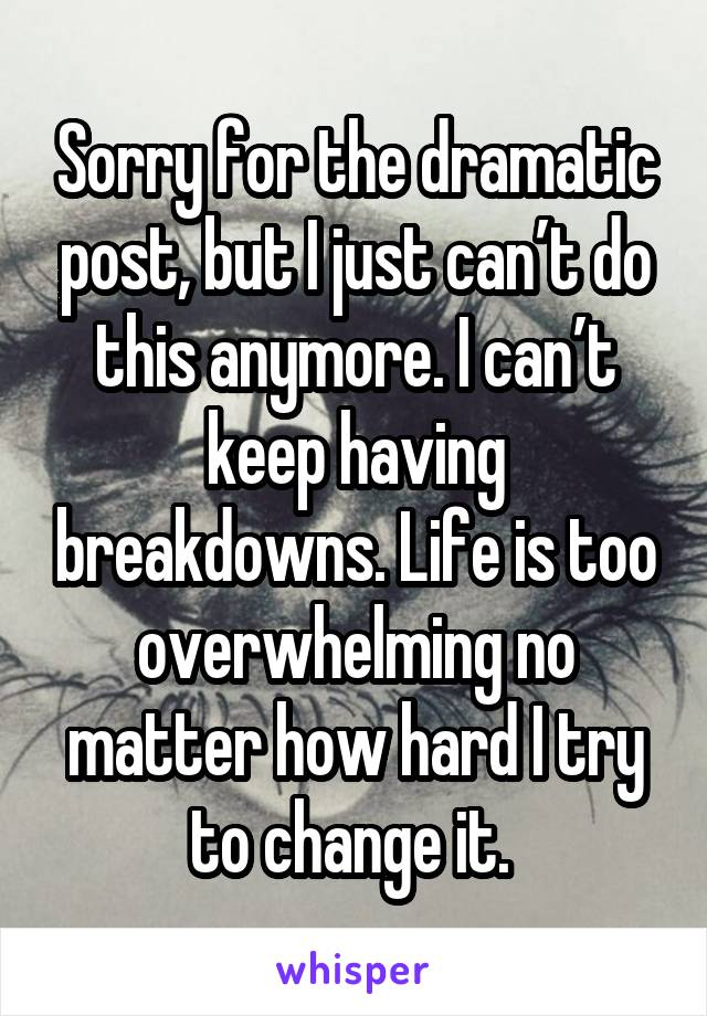 Sorry for the dramatic post, but I just can't do this anymore. I can't keep having breakdowns. Life is too overwhelming no matter how hard I try to change it.