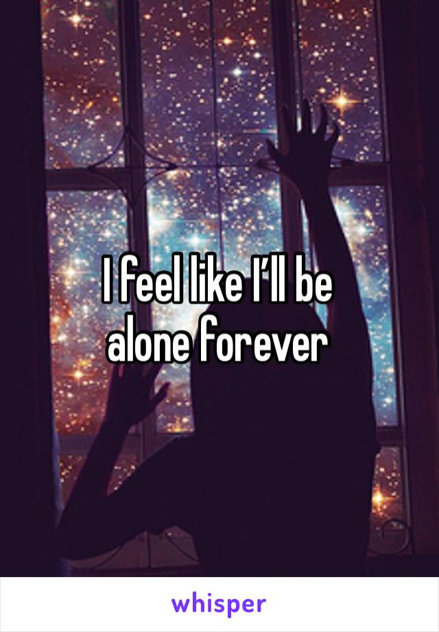 I feel like I'll be alone forever