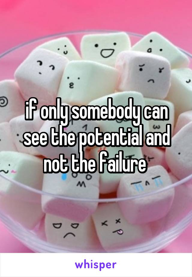 if only somebody can see the potential and not the failure
