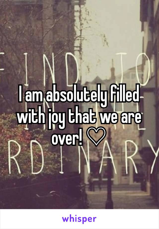 I am absolutely filled with joy that we are over! ♡