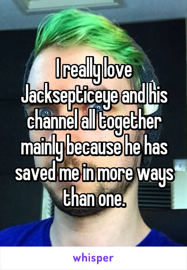 I really love Jacksepticeye and his channel all together mainly because he has saved me in more ways than one.