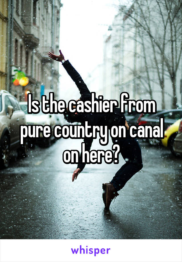 Is the cashier from pure country on canal on here?