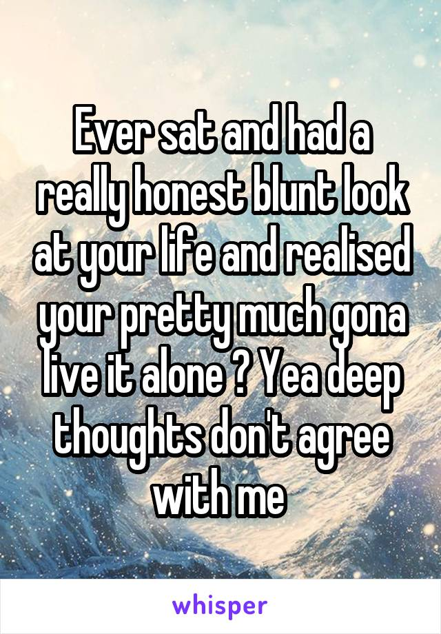 Ever sat and had a really honest blunt look at your life and realised your pretty much gona live it alone ? Yea deep thoughts don't agree with me