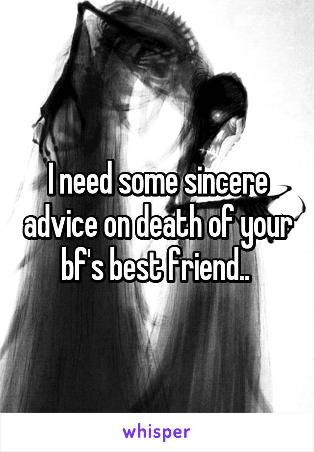 I need some sincere advice on death of your bf's best friend..