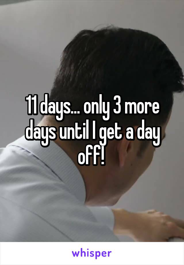 11 days... only 3 more days until I get a day off!
