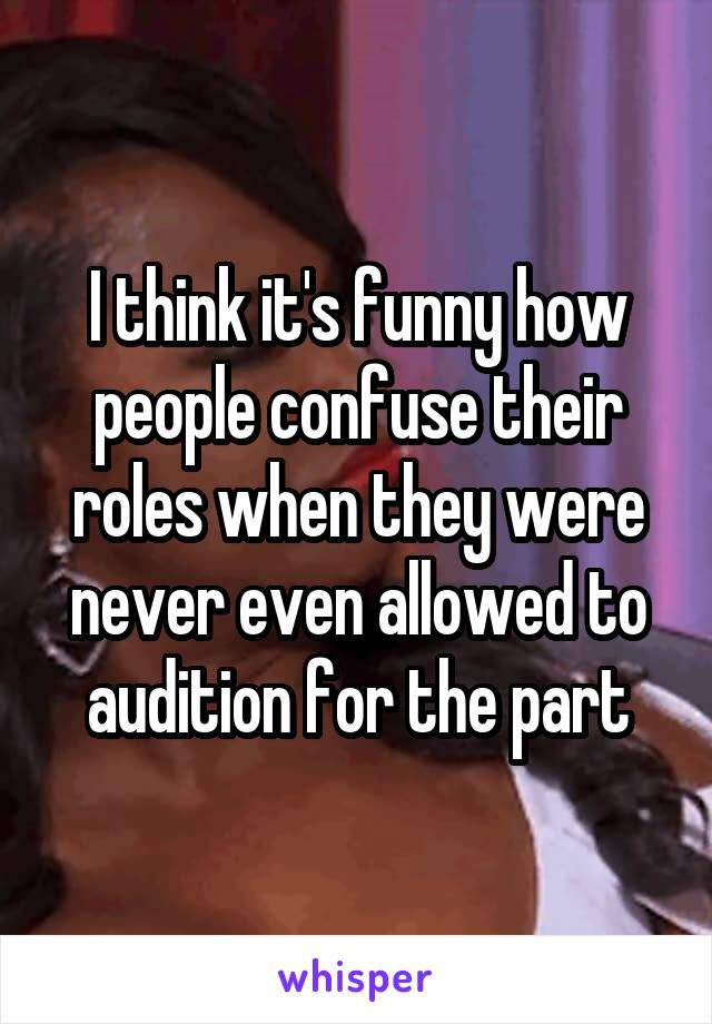 I think it's funny how people confuse their roles when they were never even allowed to audition for the part