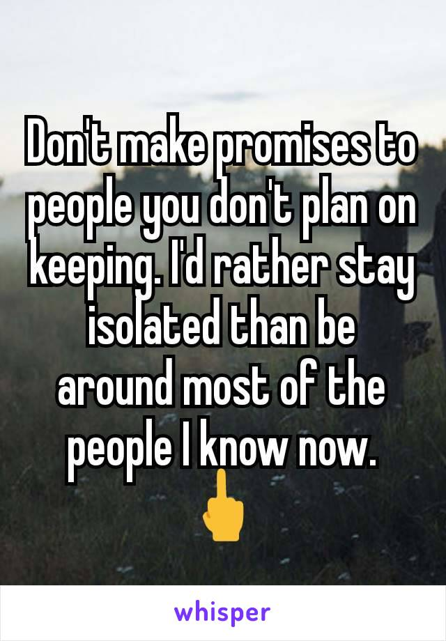 Don't make promises to people you don't plan on keeping. I'd rather stay isolated than be around most of the people I know now. 🖕
