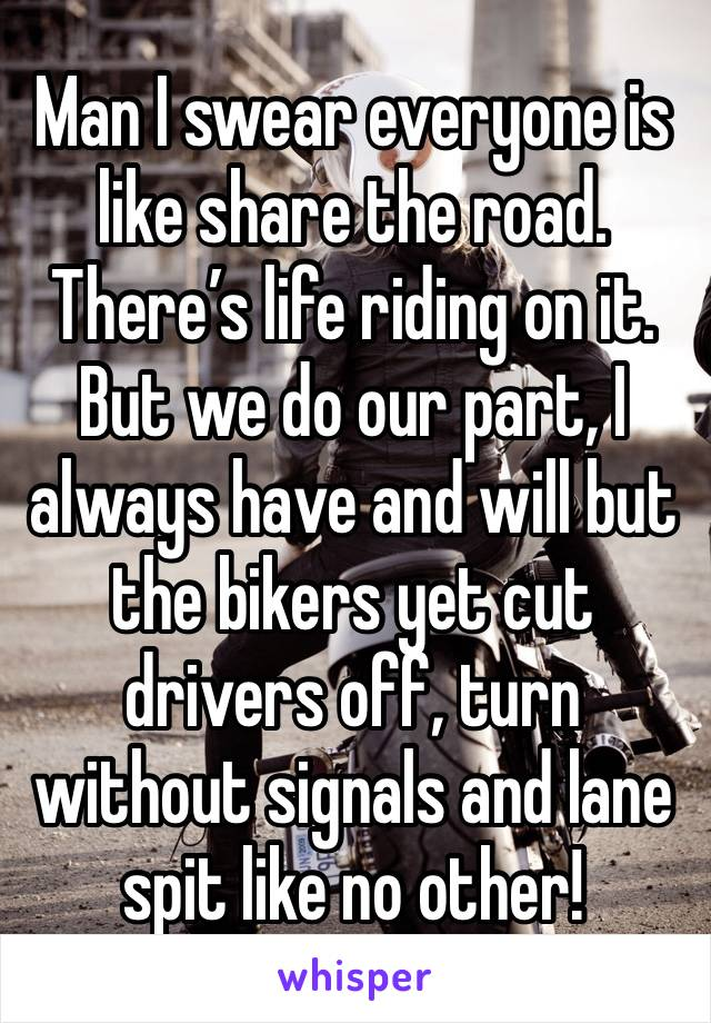 Man I swear everyone is like share the road. There's life riding on it. But we do our part, I always have and will but the bikers yet cut drivers off, turn without signals and lane spit like no other!