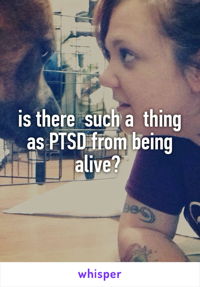 is there  such a  thing as PTSD from being alive?