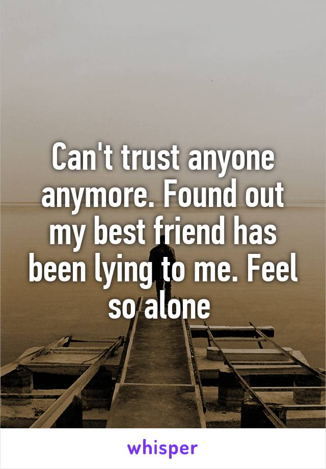 Can't trust anyone anymore. Found out my best friend has been lying to me. Feel so alone