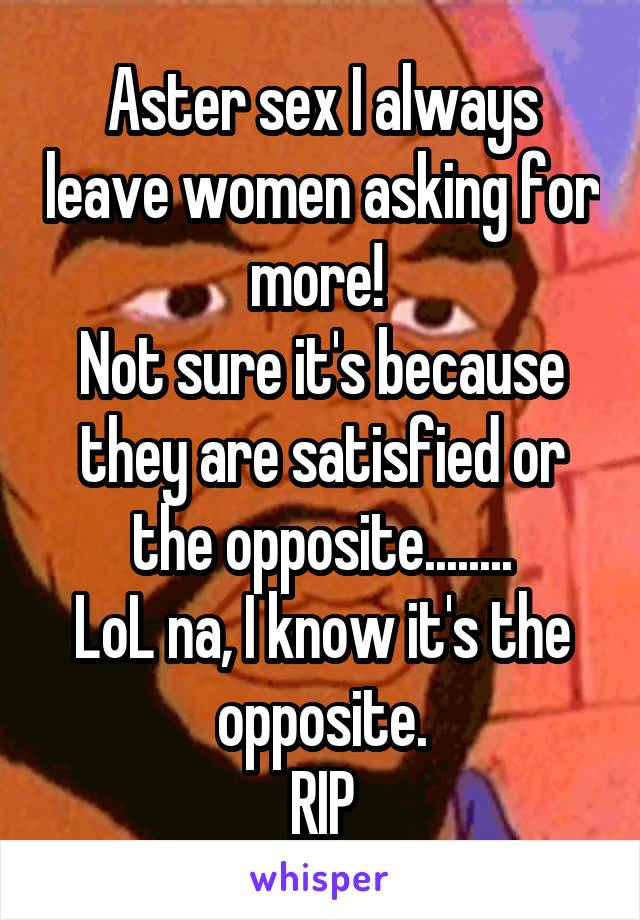 Aster sex I always leave women asking for more!  Not sure it's because they are satisfied or the opposite........ LoL na, I know it's the opposite. RIP