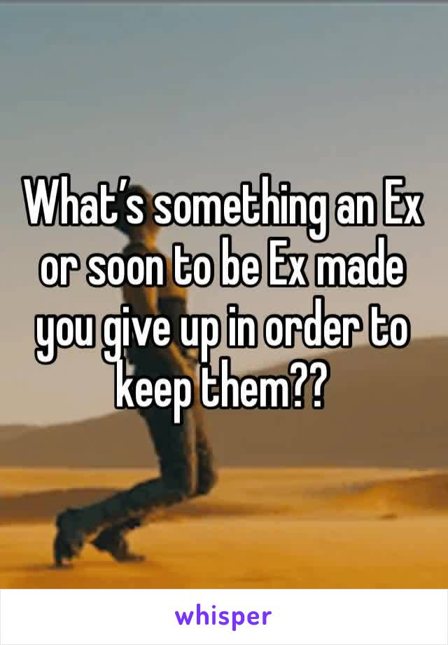 What's something an Ex or soon to be Ex made you give up in order to keep them??