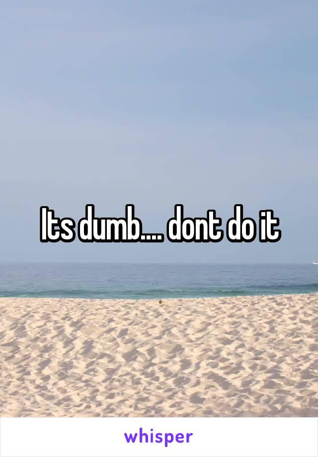 Its dumb.... dont do it