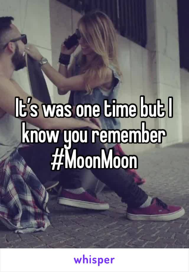 It's was one time but I know you remember  #MoonMoon