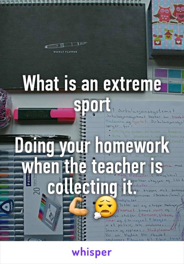 What is an extreme sport  Doing your homework when the teacher is collecting it.              💪😧