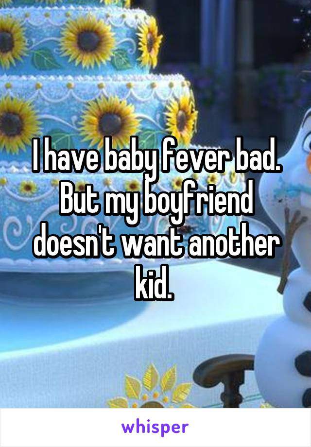 I have baby fever bad. But my boyfriend doesn't want another kid.