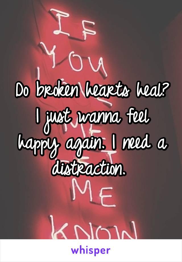 Do broken hearts heal? I just wanna feel happy again. I need a distraction.