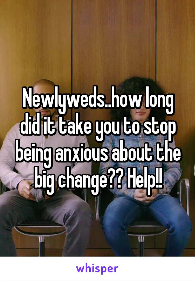 Newlyweds..how long did it take you to stop being anxious about the big change?? Help!!
